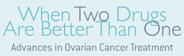 When Two Drugs Are Better Than One Advances In Ovarian Cancer Treatment Dana Farber Cancer Institute Boston Ma